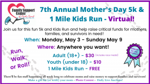 7th Annual Family Support Center Mother's Day 5k and FREE 1 Mile Kids Run @ Virtually